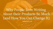 Why People Love Writing About Their Products So Much (and What You Can Do About It)