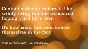 Content without strategy is like wildly firing into the woods and hoping you'll hit a deer. It's how many marketers shoot themselves in the foot.